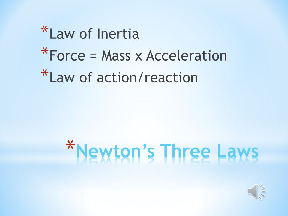 * Law of Inertia * Force = Mass x Acceleration * Law of action/reaction