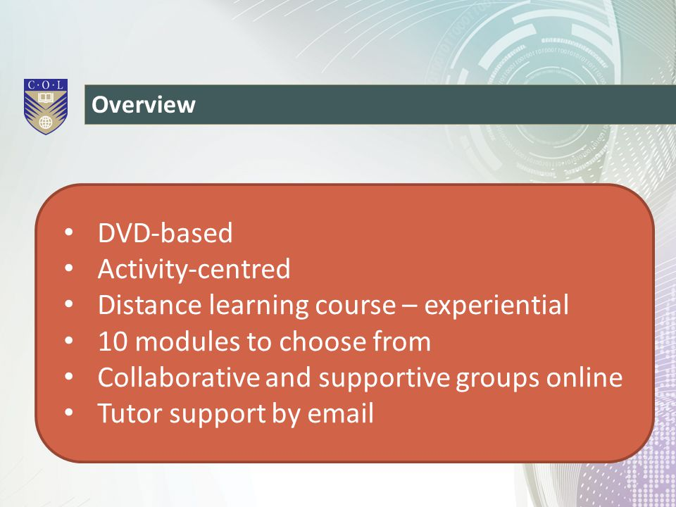 Overview DVD-based Activity-centred Distance learning course – experiential 10 modules to choose from Collaborative and supportive groups online Tutor