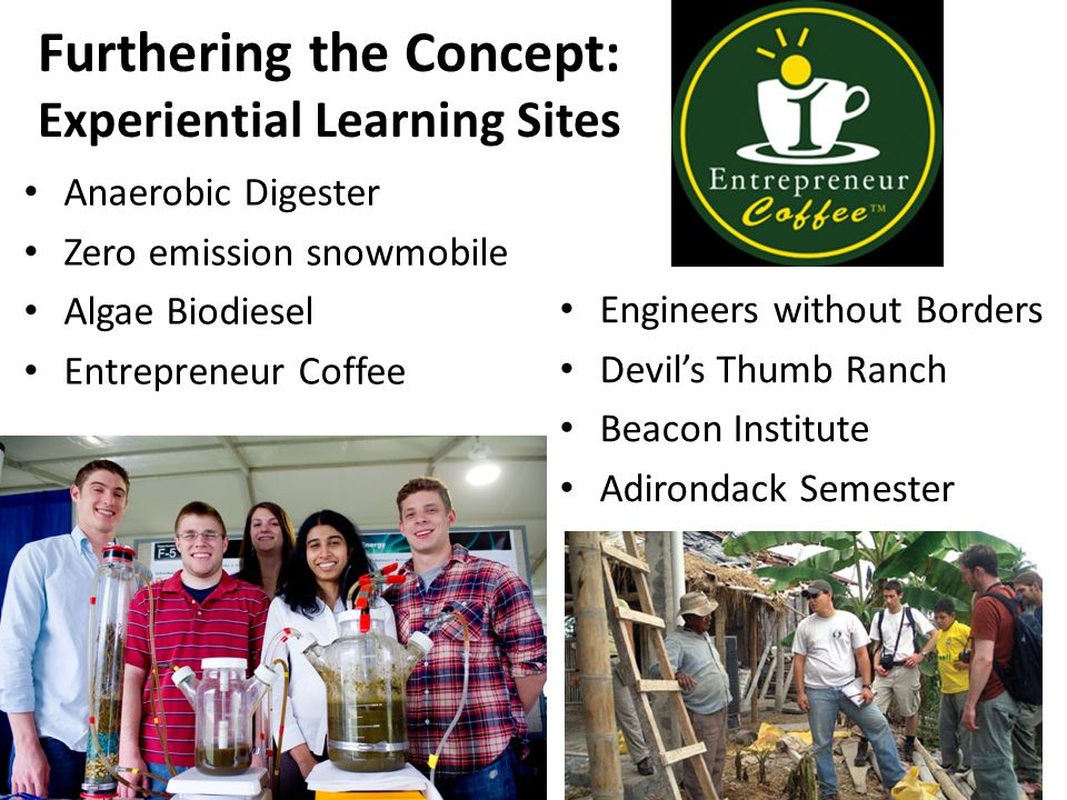 Furthering the Concept: Experiential Learning Sites Anaerobic Digester Zero emission snowmobile Algae Biodiesel Entrepreneur Coffee Engineers without Borders Devil's Thumb Ranch Beacon Institute Adirondack Semester