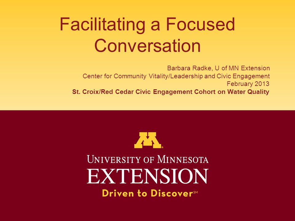 Facilitating a Focused Conversation Barbara Radke, U of MN Extension Center for Community Vitality/Leadership and Civic Engagement February 2013 St.