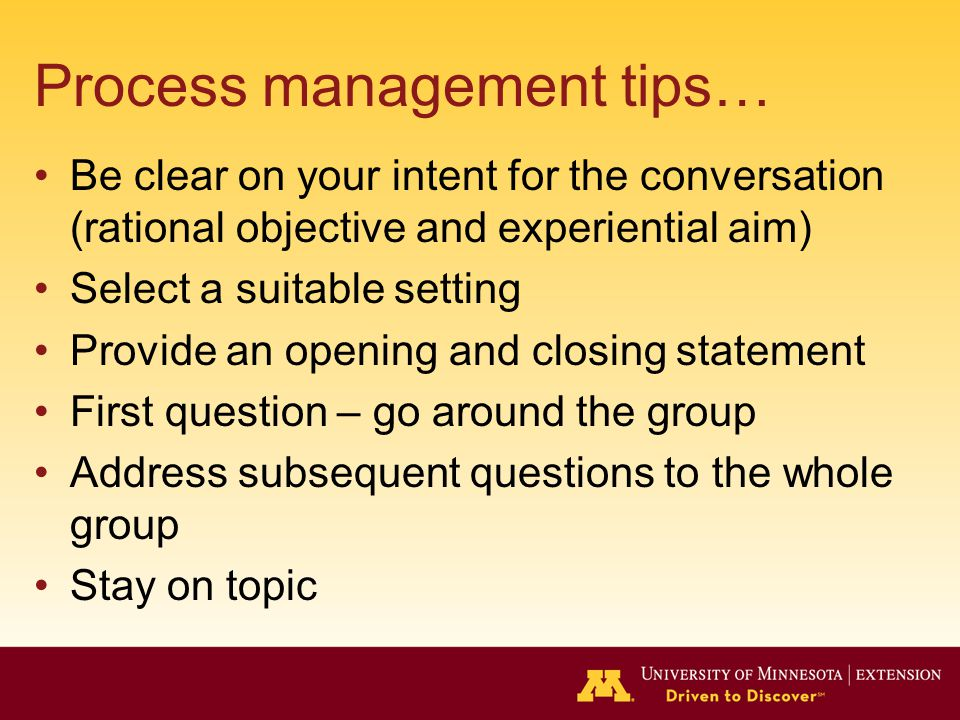 Process management tips… Be clear on your intent for the conversation (rational objective and experiential aim) Select a suitable setting Provide an opening and closing statement First question – go around the group Address subsequent questions to the whole group Stay on topic