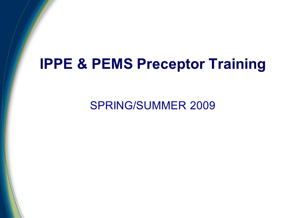 SPRING/SUMMER 2009 IPPE & PEMS Preceptor Training