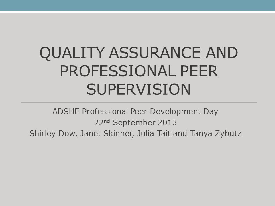 QUALITY ASSURANCE AND PROFESSIONAL PEER SUPERVISION ADSHE Professional Peer Development Day 22 nd September 2013 Shirley Dow, Janet Skinner, Julia Tai