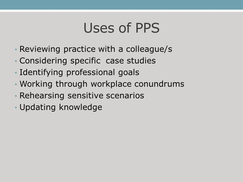 Uses of PPS Reviewing practice with a colleague/s Considering specific case studies Identifying professional goals Working through workplace conundrums Rehearsing sensitive scenarios Updating knowledge