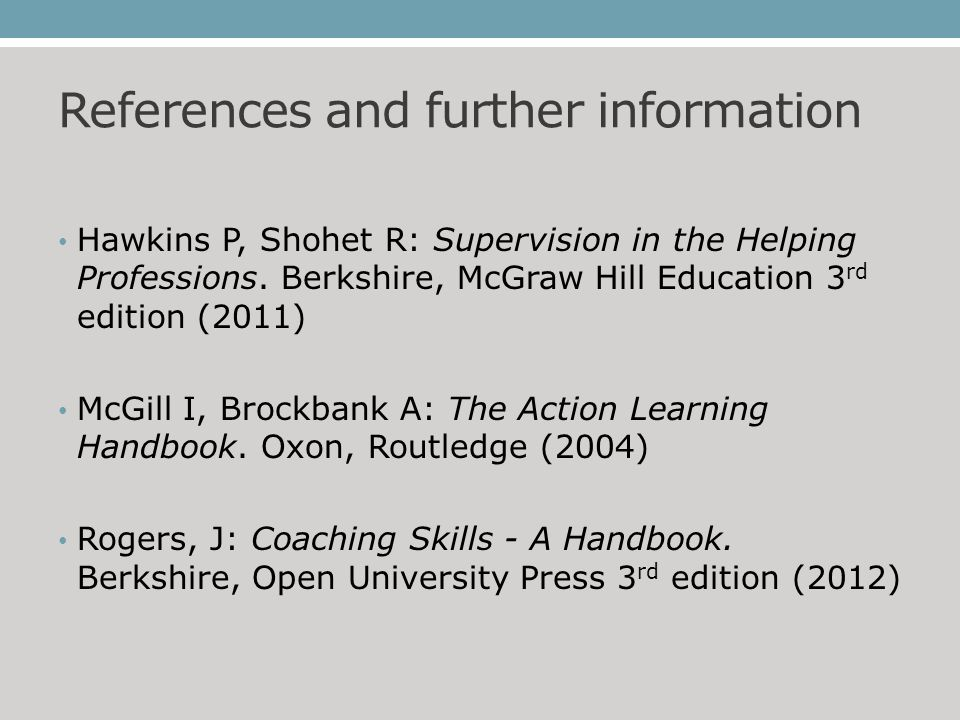 References and further information Hawkins P, Shohet R: Supervision in the Helping Professions.