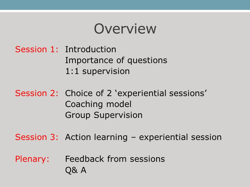 Overview Session 1: Introduction Importance of questions 1:1 supervision Session 2:Choice of 2 'experiential sessions' Coaching model Group Supervisio