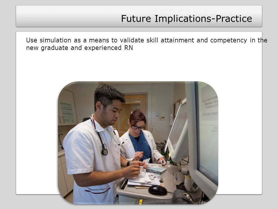 Use simulation as a means to validate skill attainment and competency in the new graduate and experienced RN