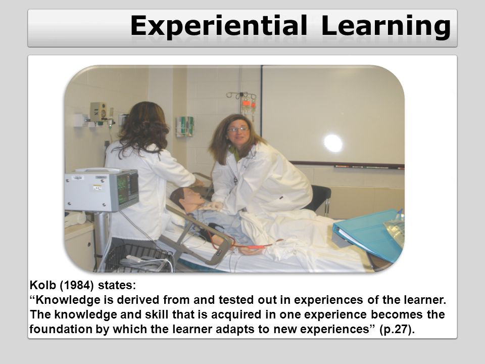 Kolb (1984) states: Knowledge is derived from and tested out in experiences of the learner.