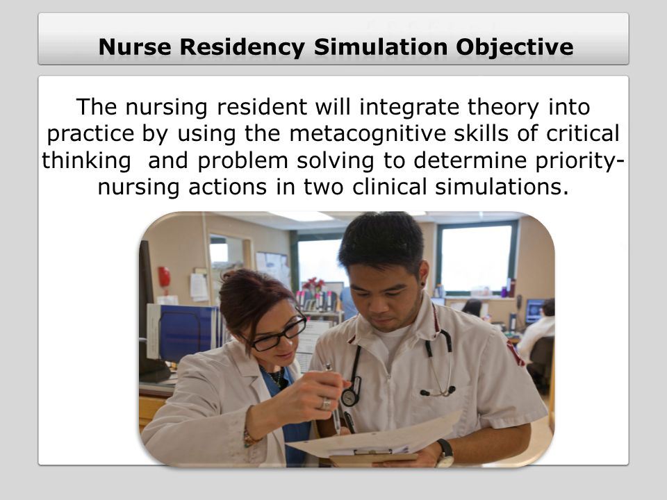 The nursing resident will integrate theory into practice by using the metacognitive skills of critical thinking and problem solving to determine priority- nursing actions in two clinical simulations.