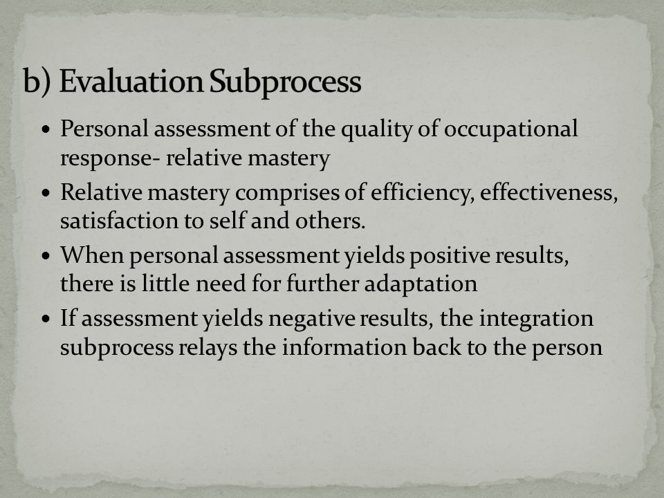 Personal assessment of the quality of occupational response- relative mastery Relative mastery comprises of efficiency, effectiveness, satisfaction to self and others.