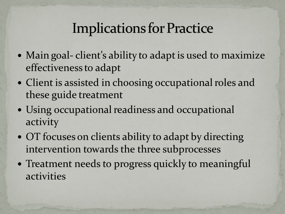 Main goal- client's ability to adapt is used to maximize effectiveness to adapt Client is assisted in choosing occupational roles and these guide treatment Using occupational readiness and occupational activity OT focuses on clients ability to adapt by directing intervention towards the three subprocesses Treatment needs to progress quickly to meaningful activities