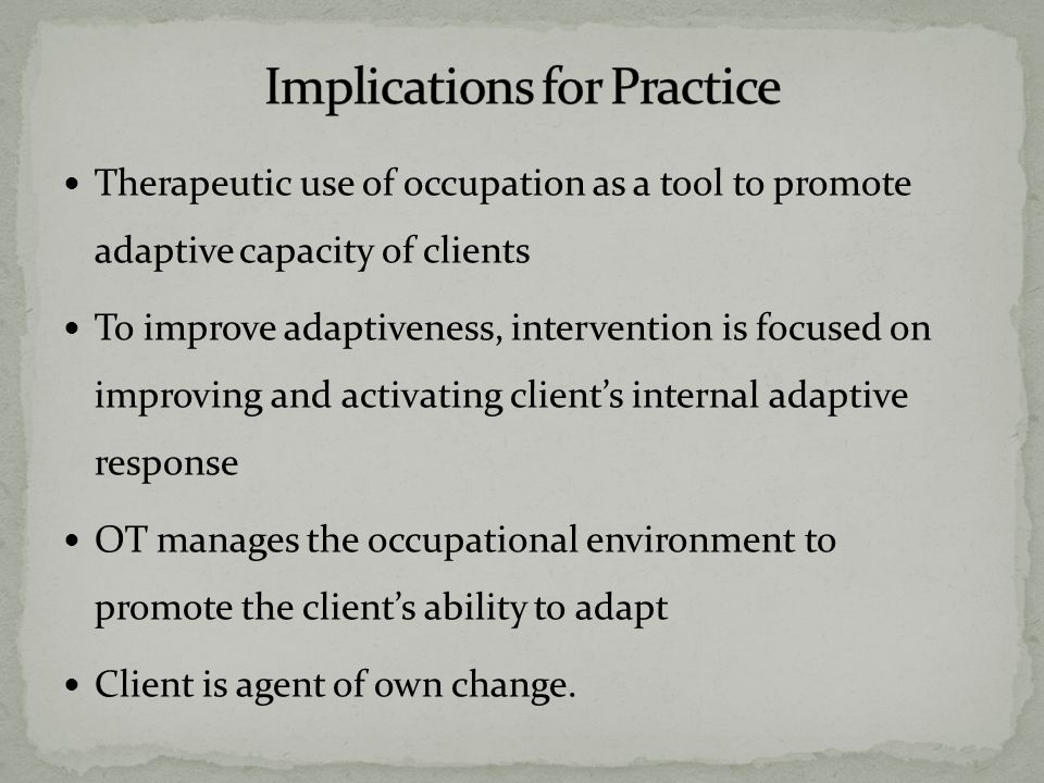 Therapeutic use of occupation as a tool to promote adaptive capacity of clients To improve adaptiveness, intervention is focused on improving and activating client's internal adaptive response OT manages the occupational environment to promote the client's ability to adapt Client is agent of own change.