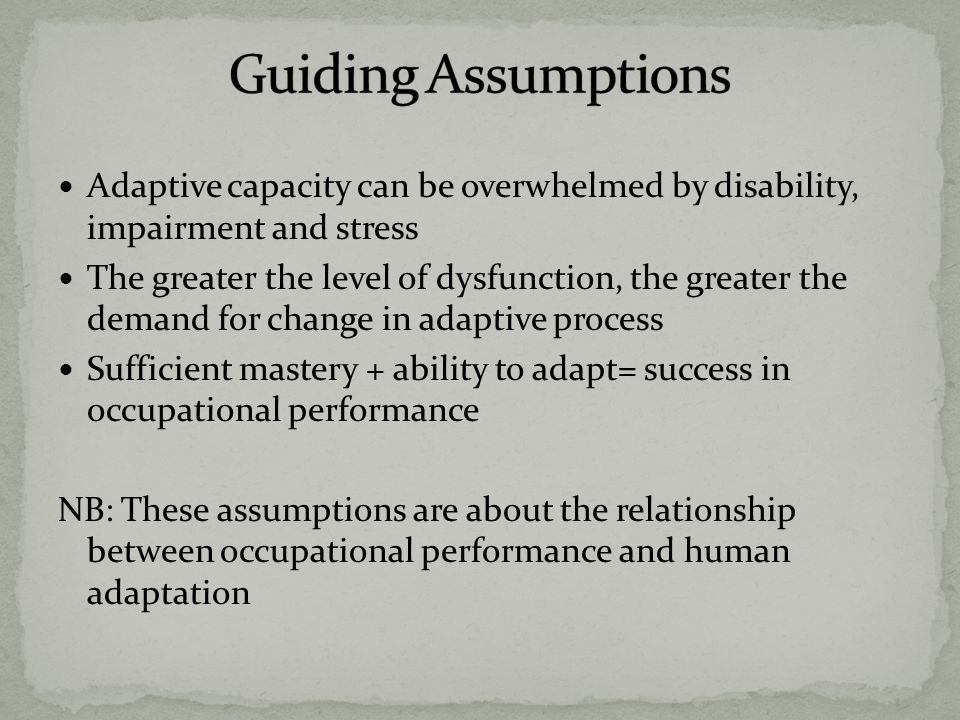 Adaptive capacity can be overwhelmed by disability, impairment and stress The greater the level of dysfunction, the greater the demand for change in adaptive process Sufficient mastery + ability to adapt= success in occupational performance NB: These assumptions are about the relationship between occupational performance and human adaptation