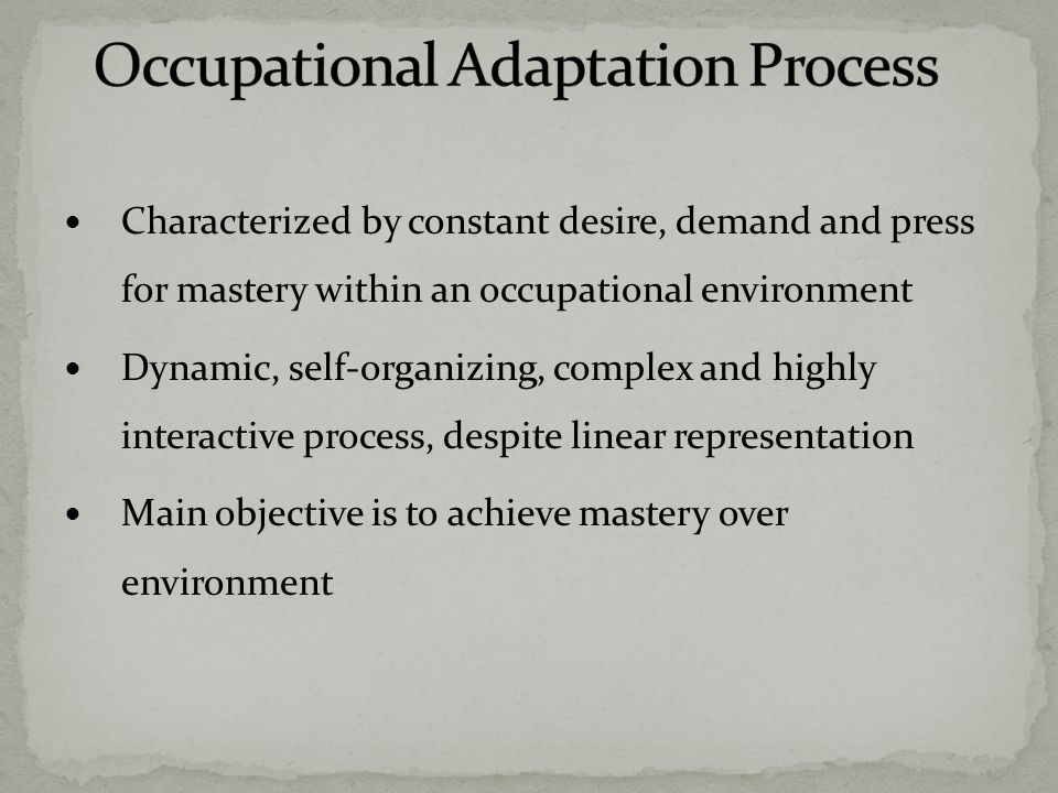 Describes interaction between three elements: the person, environment and their interaction Each element is in a fluid and dynamic A change in one element influences other elements Through occupational adaptation people achieve mastery over their health and well-being