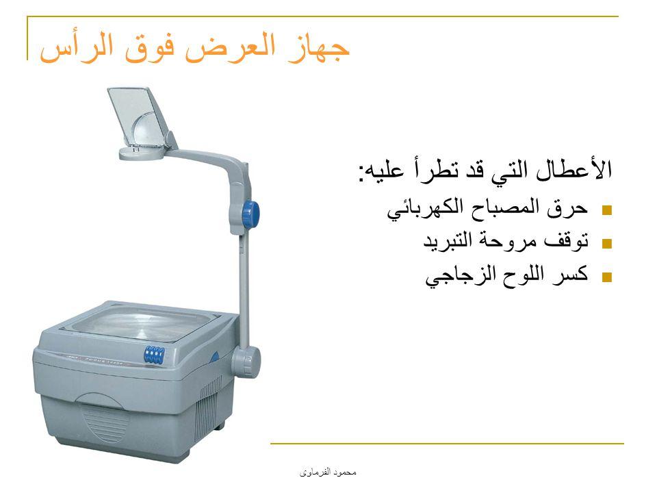 محمود الفرماوى جهاز العرض فوق الرأس الأعطال التي قد تطرأ عليه: حرق المصباح الكهربائي توقف مروحة التبريد كسر اللوح الزجاجي