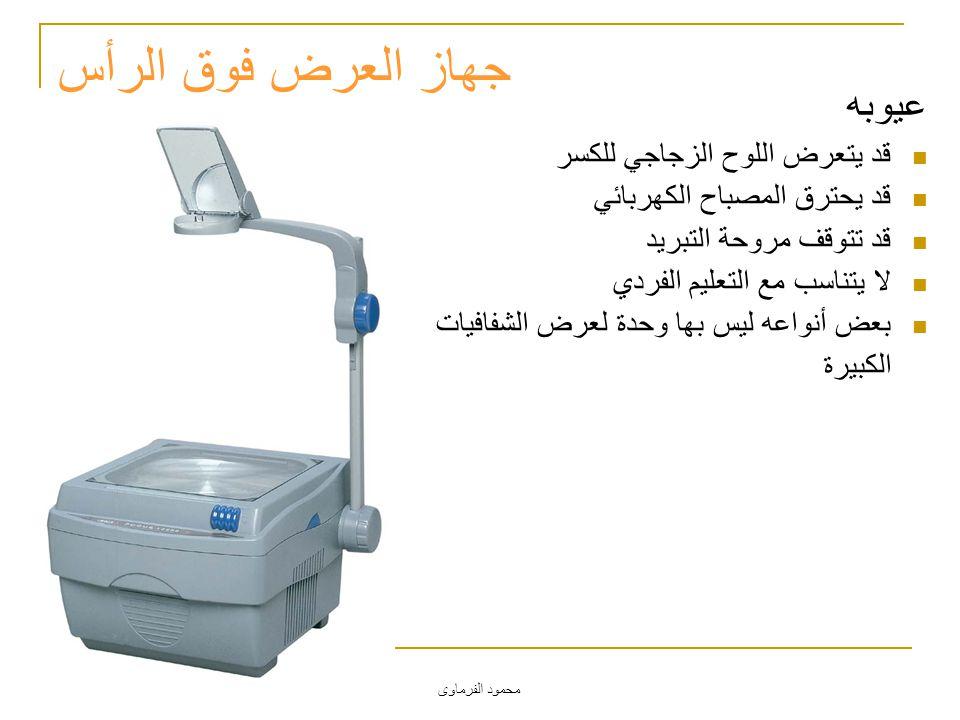 محمود الفرماوى جهاز العرض فوق الرأس عيوبه قد يتعرض اللوح الزجاجي للكسر قد يحترق المصباح الكهربائي قد تتوقف مروحة التبريد لا يتناسب مع التعليم الفردي ب