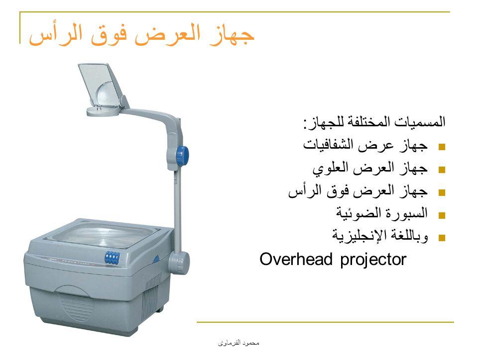 محمود الفرماوى جهاز العرض فوق الرأس المسميات المختلفة للجهاز: جهاز عرض الشفافيات جهاز العرض العلوي جهاز العرض فوق الرأس السبورة الضوئية وباللغة الإنجل