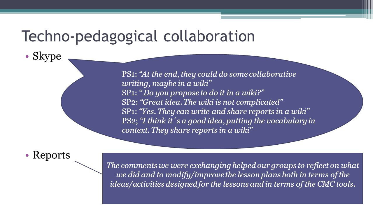 Techno-pedagogical collaboration Skype Reports PS1: At the end, they could do some collaborative writing, maybe in a wiki SP1: Do you propose to do it in a wiki? SP2: Great idea.