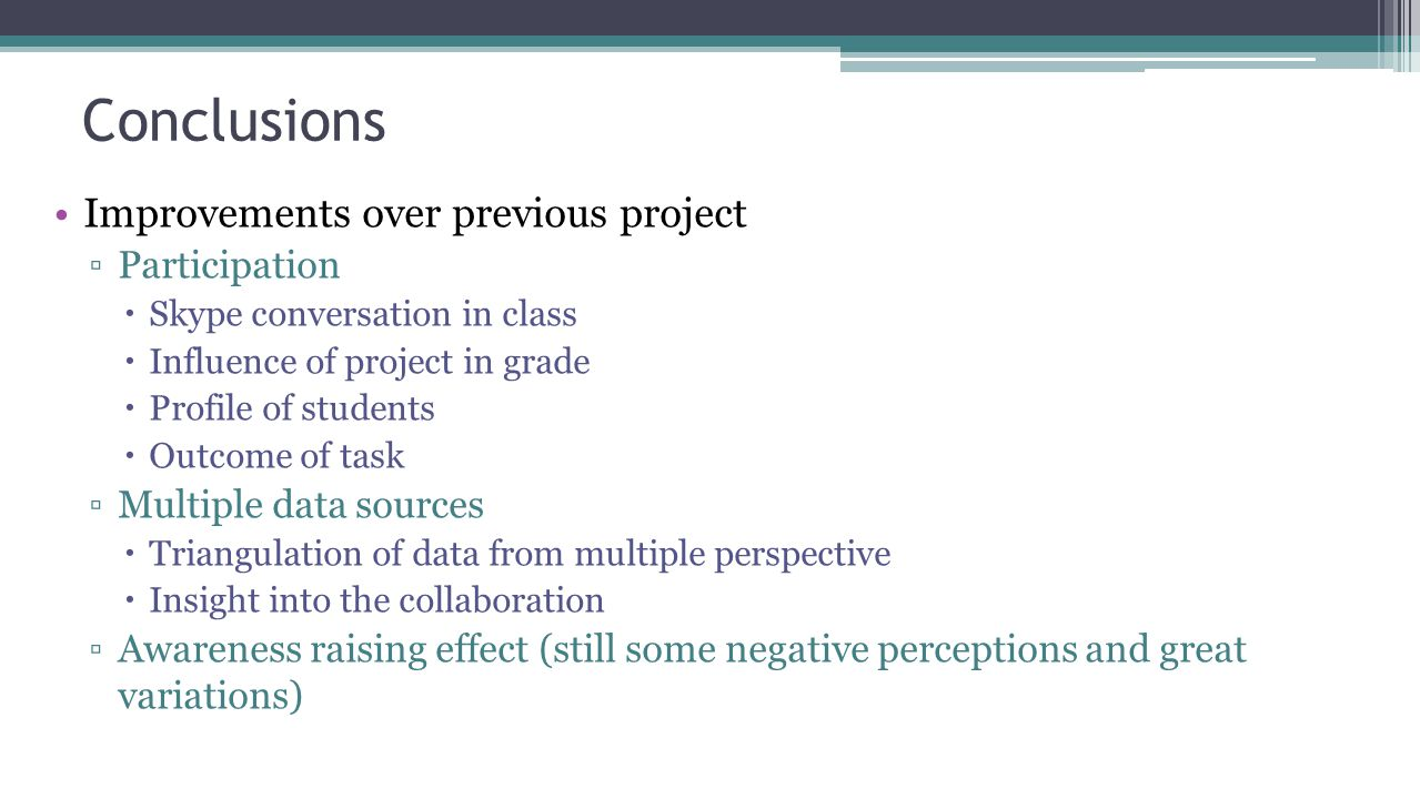 Conclusions Improvements over previous project ▫Participation  Skype conversation in class  Influence of project in grade  Profile of students  Outcome of task ▫Multiple data sources  Triangulation of data from multiple perspective  Insight into the collaboration ▫Awareness raising effect (still some negative perceptions and great variations)