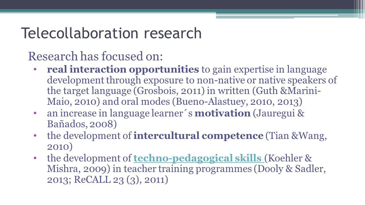 Telecollaboration research Research has focused on: real interaction opportunities to gain expertise in language development through exposure to non-native or native speakers of the target language (Grosbois, 2011) in written (Guth &Marini- Maio, 2010) and oral modes (Bueno-Alastuey, 2010, 2013) an increase in language learner´s motivation (Jauregui & Bañados, 2008) the development of intercultural competence (Tian &Wang, 2010) the development of techno-pedagogical skills (Koehler & Mishra, 2009) in teacher training programmes (Dooly & Sadler, 2013; ReCALL 23 (3), 2011)techno-pedagogical skills