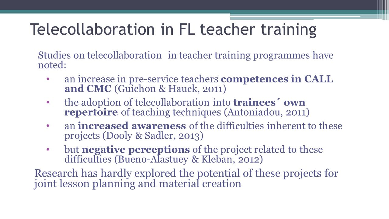 Telecollaboration in FL teacher training Studies on telecollaboration in teacher training programmes have noted: an increase in pre-service teachers competences in CALL and CMC (Guichon & Hauck, 2011) the adoption of telecollaboration into trainees´ own repertoire of teaching techniques (Antoniadou, 2011) an increased awareness of the difficulties inherent to these projects (Dooly & Sadler, 2013) but negative perceptions of the project related to these difficulties (Bueno-Alastuey & Kleban, 2012) Research has hardly explored the potential of these projects for joint lesson planning and material creation