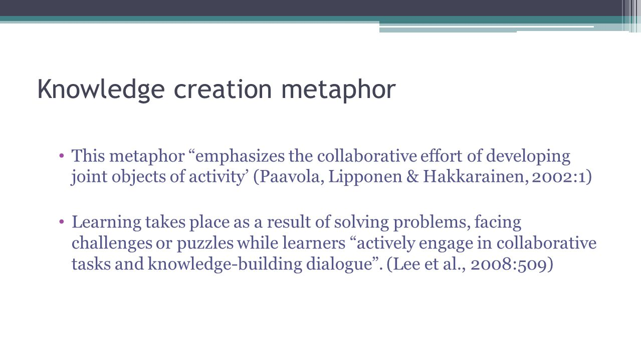Knowledge creation metaphor This metaphor emphasizes the collaborative effort of developing joint objects of activity' (Paavola, Lipponen & Hakkarainen, 2002:1) Learning takes place as a result of solving problems, facing challenges or puzzles while learners actively engage in collaborative tasks and knowledge-building dialogue .