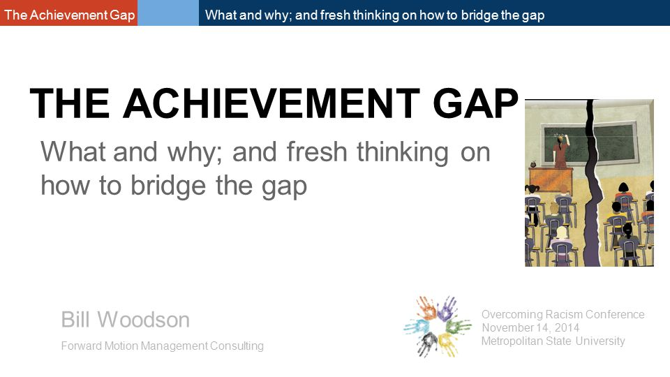 The Achievement Gap What and why; and fresh thinking on how to bridge the gap THE ACHIEVEMENT GAP Bill Woodson Forward Motion Management Consulting Overcoming Racism Conference November 14, 2014 Metropolitan State University What and why; and fresh thinking on how to bridge the gap