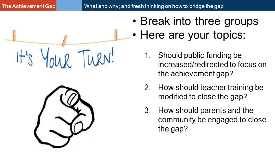 The Achievement Gap What and why; and fresh thinking on how to bridge the gap Break into three groups Here are your topics: 1.Should public funding be increased/redirected to focus on the achievement gap.