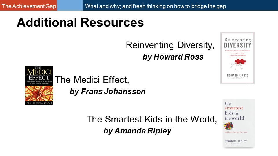 The Achievement Gap What and why; and fresh thinking on how to bridge the gap Additional Resources Reinventing Diversity, by Howard Ross The Medici Effect, by Frans Johansson The Smartest Kids in the World, by Amanda Ripley