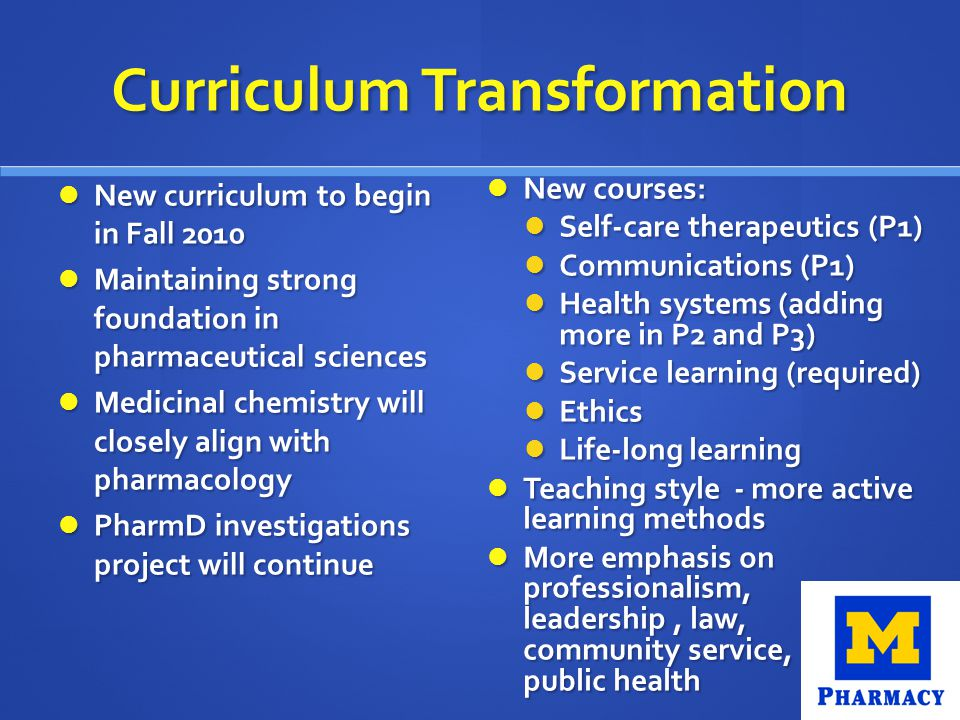 Curriculum Transformation New curriculum to begin in Fall 2010 New curriculum to begin in Fall 2010 Maintaining strong foundation in pharmaceutical sciences Maintaining strong foundation in pharmaceutical sciences Medicinal chemistry will closely align with pharmacology Medicinal chemistry will closely align with pharmacology PharmD investigations project will continue PharmD investigations project will continue New courses: Self-care therapeutics (P1) Communications (P1) Health systems (adding more in P2 and P3) Service learning (required) Ethics Life-long learning Teaching style - more active learning methods More emphasis on professionalism, leadership, law, community service, public health