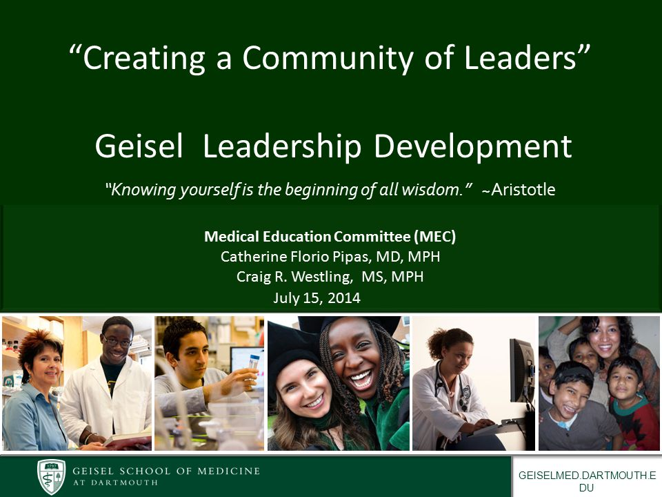 GEISELMED.DARTMOUTH.E DU Proposed Leadership Integration THEMES – Anatomy- Leadership in the Lab Group – Resilience - Leadership Wellness and Performance – Ethics - Case Development on Ethical Leadership – Communication - Negotiation, Conflict Resolution, Styles, and Listening – IPE / Team development - Elective/LDC Sessions with Nursing ELCS – Systems – Team Roles and Performance, Leading change at the Systems level – MACA - Building Urgency/Leverage and Leadership outcomes all assessed via Literature and Evidence – Medicine in Context – Social Determinants of Health, Financing Strategic Priorities