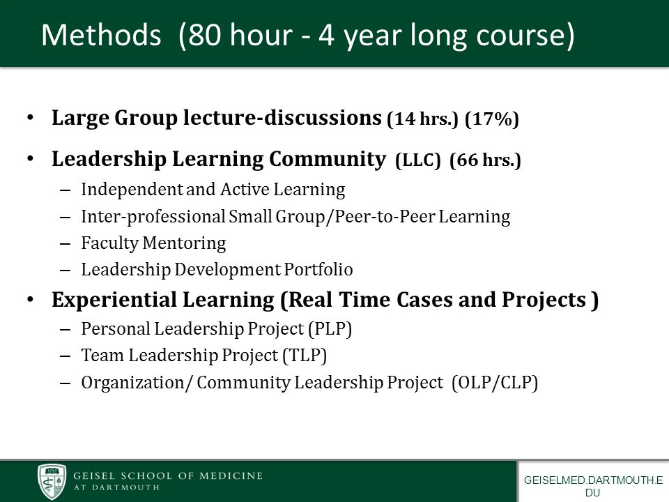 GEISELMED.DARTMOUTH.E DU Methods (80 hour - 4 year long course) Large Group lecture-discussions (14 hrs.) (17%) Leadership Learning Community (LLC) (66 hrs.) – Independent and Active Learning – Inter-professional Small Group/Peer-to-Peer Learning – Faculty Mentoring – Leadership Development Portfolio Experiential Learning (Real Time Cases and Projects ) – Personal Leadership Project (PLP) – Team Leadership Project (TLP) – Organization/ Community Leadership Project (OLP/CLP)