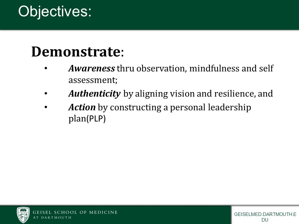 GEISELMED.DARTMOUTH.E DU Demonstrate: Awareness thru observation, mindfulness and self assessment; Authenticity by aligning vision and resilience, and Action by constructing a personal leadership plan (PLP) Objectives:
