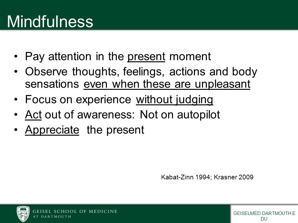 GEISELMED.DARTMOUTH.E DU Mindfulness Pay attention in the present moment Observe thoughts, feelings, actions and body sensations even when these are unpleasant Focus on experience without judging Act out of awareness: Not on autopilot Appreciate the present Kabat-Zinn 1994; Krasner 2009