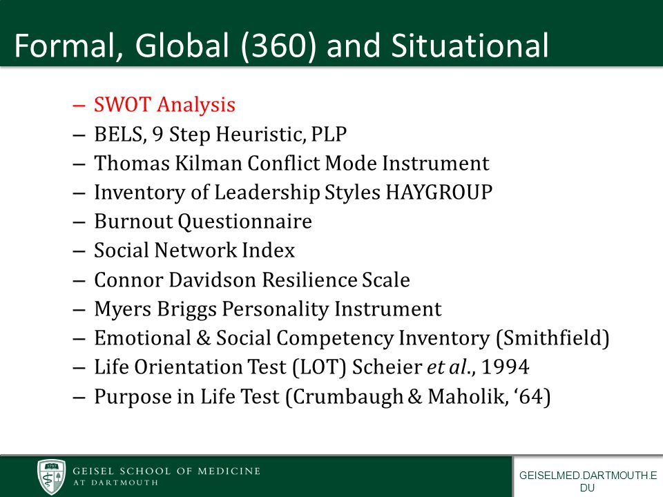 GEISELMED.DARTMOUTH.E DU Formal, Global (360) and Situational – SWOT Analysis – BELS, 9 Step Heuristic, PLP – Thomas Kilman Conflict Mode Instrument – Inventory of Leadership Styles HAYGROUP – Burnout Questionnaire – Social Network Index – Connor Davidson Resilience Scale – Myers Briggs Personality Instrument – Emotional & Social Competency Inventory (Smithfield) – Life Orientation Test (LOT) Scheier et al., 1994 – Purpose in Life Test (Crumbaugh & Maholik, '64)