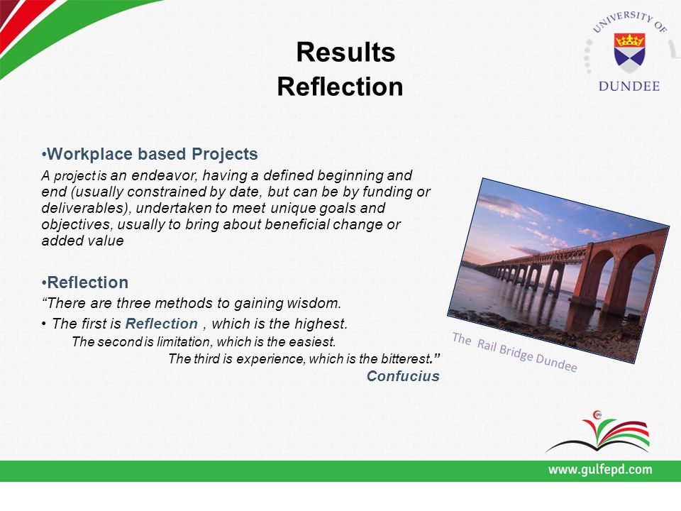 Results Reflection Workplace based Projects A project is an endeavor, having a defined beginning and end (usually constrained by date, but can be by funding or deliverables), undertaken to meet unique goals and objectives, usually to bring about beneficial change or added value Reflection There are three methods to gaining wisdom.
