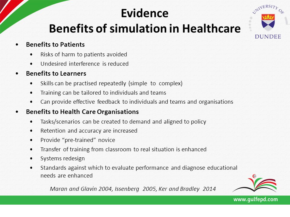 For Further Information Contact: Evidence Benefits of simulation in Healthcare Benefits to Patients Risks of harm to patients avoided Undesired interference is reduced Benefits to Learners Skills can be practised repeatedly (simple to complex) Training can be tailored to individuals and teams Can provide effective feedback to individuals and teams and organisations Benefits to Health Care Organisations Tasks/scenarios can be created to demand and aligned to policy Retention and accuracy are increased Provide pre-trained novice Transfer of training from classroom to real situation is enhanced Systems redesign Standards against which to evaluate performance and diagnose educational needs are enhanced Maran and Glavin 2004, Issenberg 2005, Ker and Bradley 2014