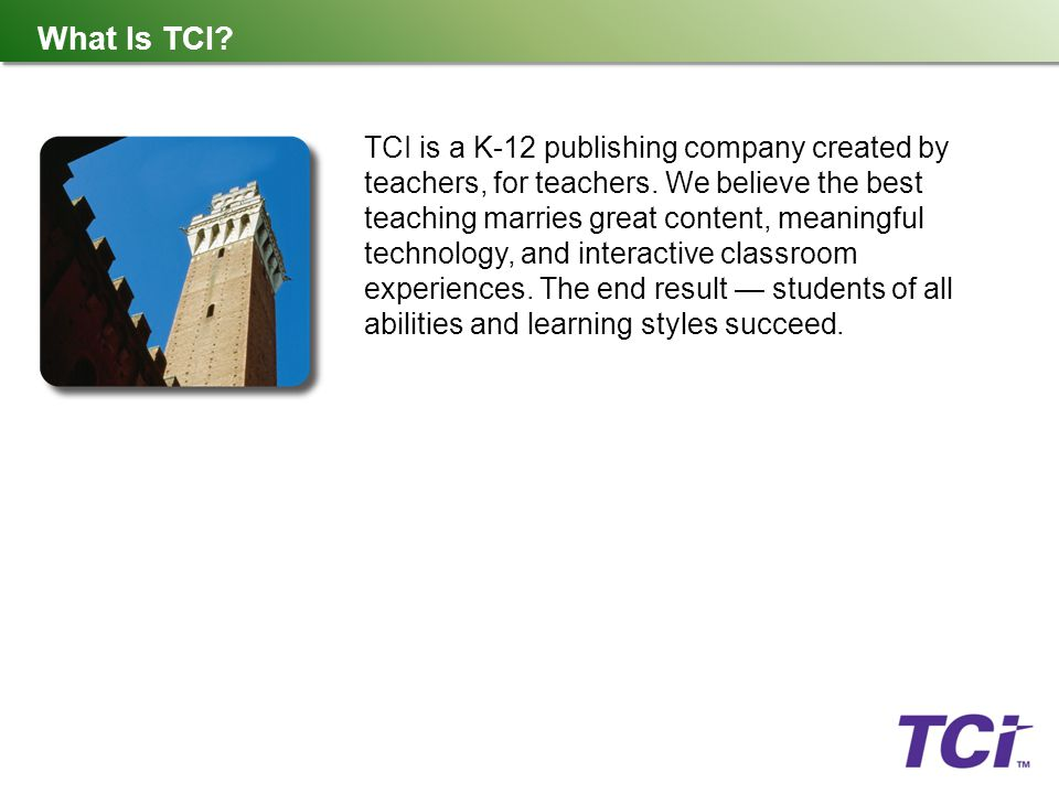 What Is TCI? TCI is a K-12 publishing company created by teachers, for teachers. We believe the best teaching marries great content, meaningful techno