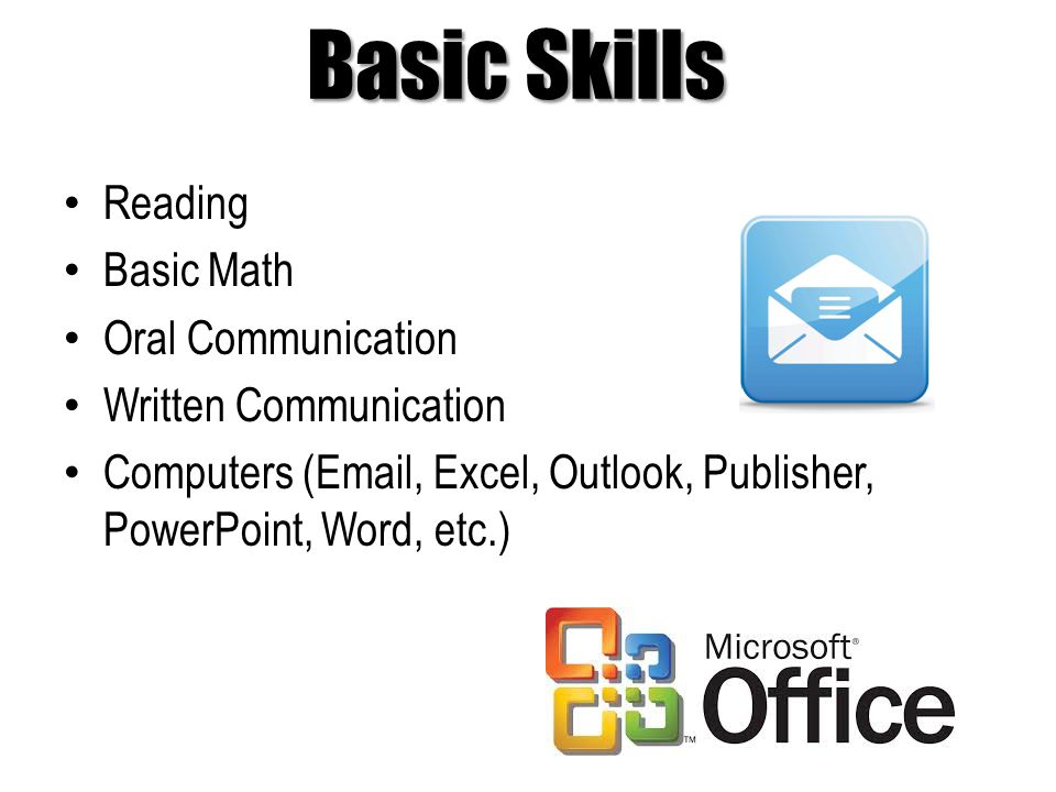 Basic Skills Reading Basic Math Oral Communication Written Communication Computers ( , Excel, Outlook, Publisher, PowerPoint, Word, etc.)