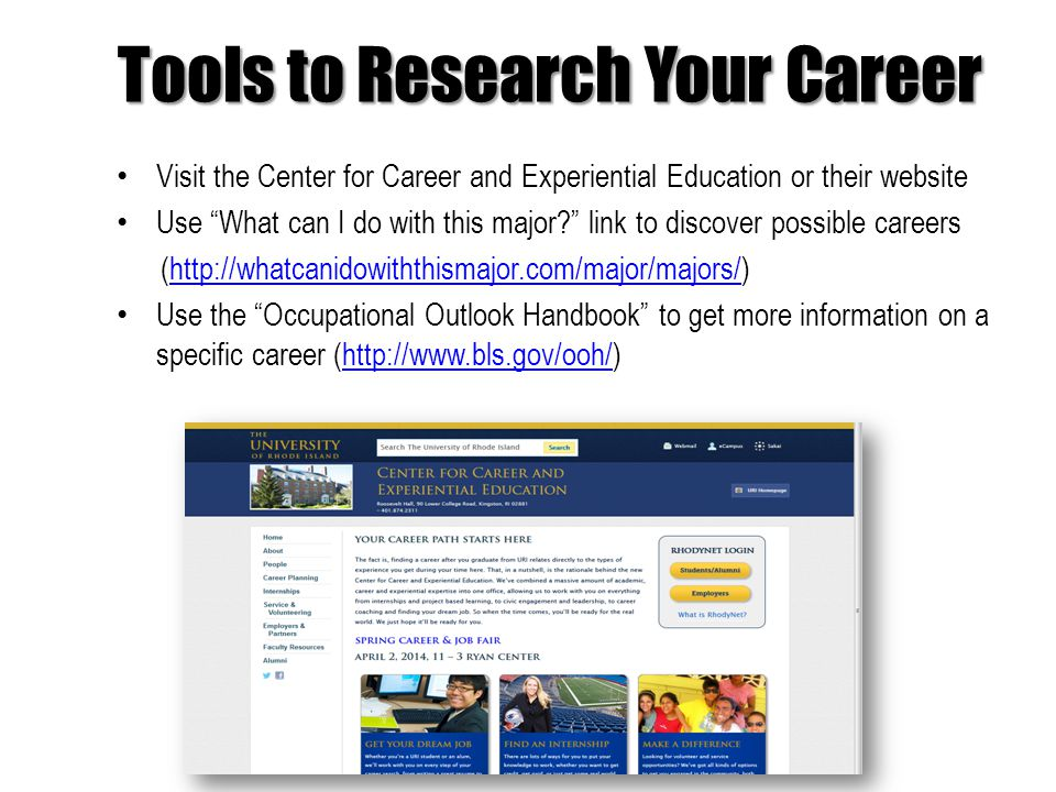 Tools to Research Your Career Visit the Center for Career and Experiential Education or their website Use What can I do with this major link to discover possible careers (  Use the Occupational Outlook Handbook to get more information on a specific career (