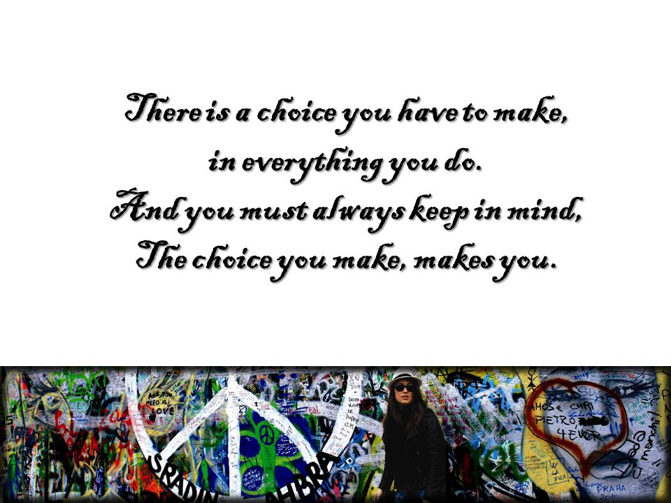 There is a choice you have to make, in everything you do.