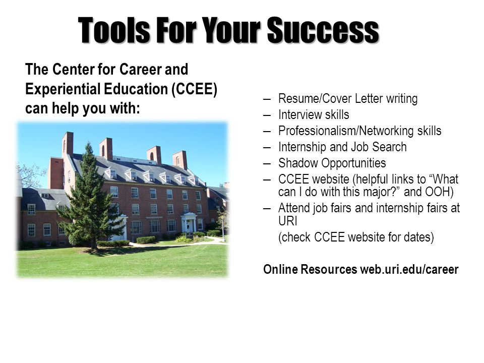 Tools For Your Success – Resume/Cover Letter writing – Interview skills – Professionalism/Networking skills – Internship and Job Search – Shadow Opportunities – CCEE website (helpful links to What can I do with this major and OOH) – Attend job fairs and internship fairs at URI (check CCEE website for dates) Online Resources web.uri.edu/career The Center for Career and Experiential Education (CCEE) can help you with: