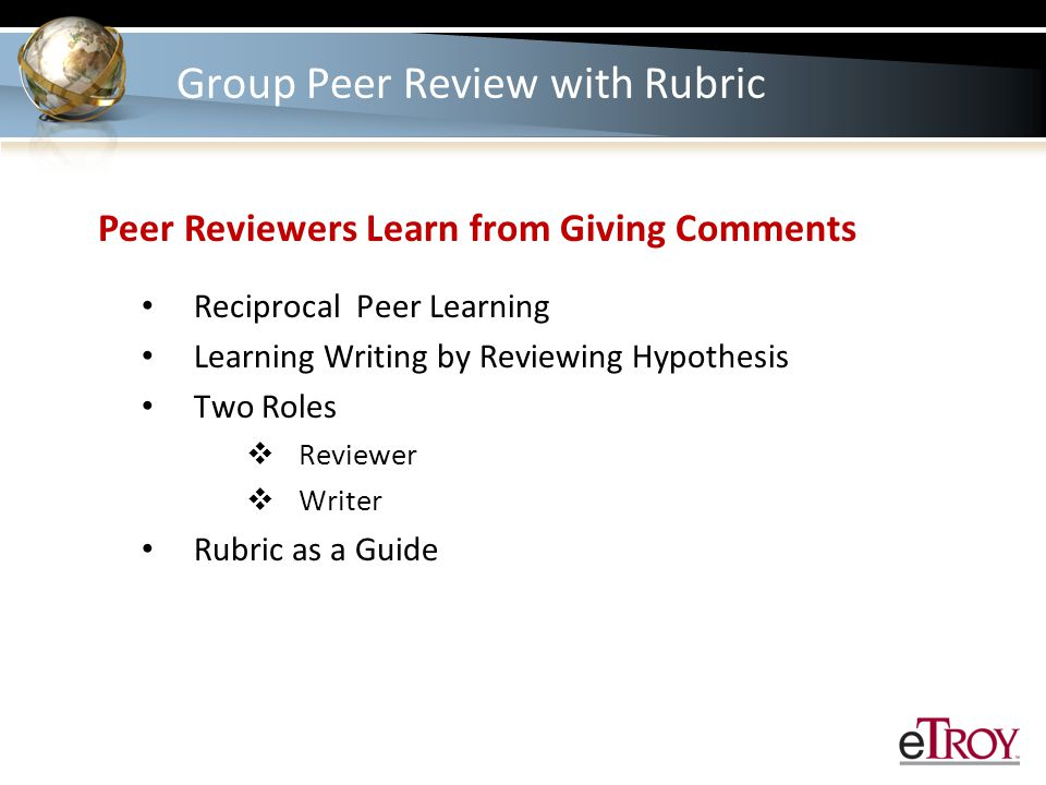 Group Peer Review with Rubric Peer Reviewers Learn from Giving Comments Reciprocal Peer Learning Learning Writing by Reviewing Hypothesis Two Roles  Reviewer  Writer Rubric as a Guide
