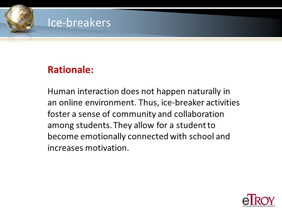 Ice-breakers Rationale: Human interaction does not happen naturally in an online environment.