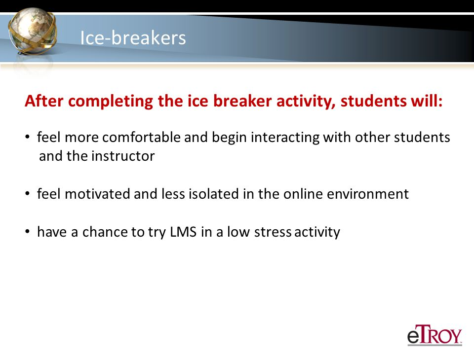 Ice-breakers After completing the ice breaker activity, students will: feel more comfortable and begin interacting with other students and the instructor feel motivated and less isolated in the online environment have a chance to try LMS in a low stress activity