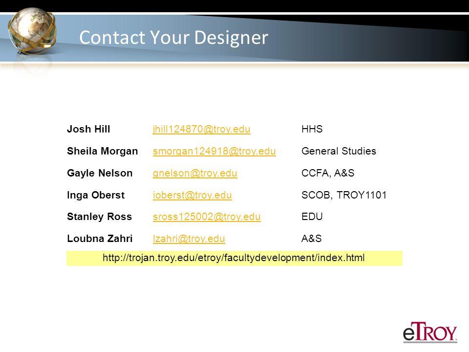 Contact Your Designer Josh Hilljhill124870@troy.eduHHS Sheila Morgansmorgan124918@troy.eduGeneral Studies Gayle Nelsongnelson@troy.eduCCFA, A&S Inga Oberstioberst@troy.eduSCOB, TROY1101 Stanley Rosssross125002@troy.eduEDU Loubna Zahrilzahri@troy.eduA&S http://trojan.troy.edu/etroy/facultydevelopment/index.html