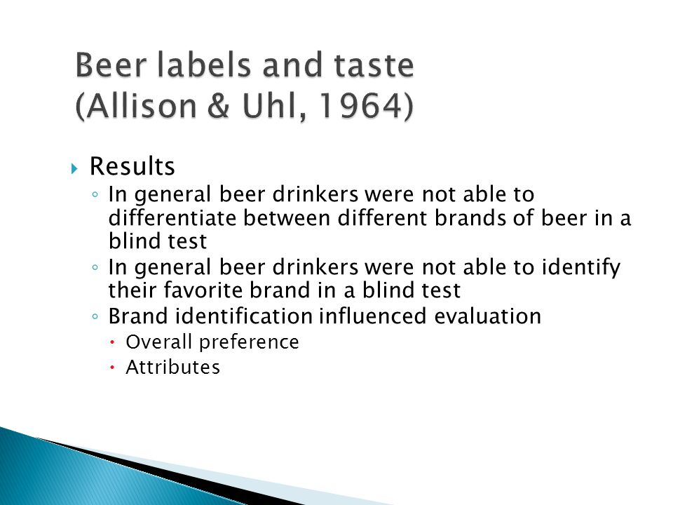  Results ◦ In general beer drinkers were not able to differentiate between different brands of beer in a blind test ◦ In general beer drinkers were n