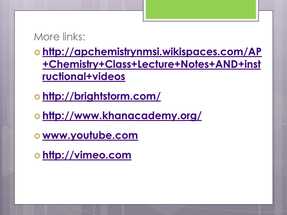 More links:  http://apchemistrynmsi.wikispaces.com/AP +Chemistry+Class+Lecture+Notes+AND+inst ructional+videos http://apchemistrynmsi.wikispaces.com/AP +Chemistry+Class+Lecture+Notes+AND+inst ructional+videos  http://brightstorm.com/ http://brightstorm.com/  http://www.khanacademy.org/ http://www.khanacademy.org/  www.youtube.com www.youtube.com  http://vimeo.com http://vimeo.com