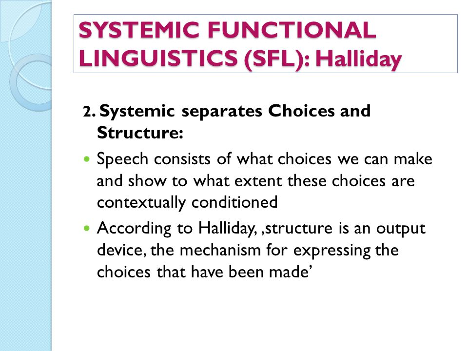 SYSTEMIC FUNCTIONAL LINGUISTICS (SFL): Halliday 2. Systemic separates Choices and Structure: Speech consists of what choices we can make and show to w