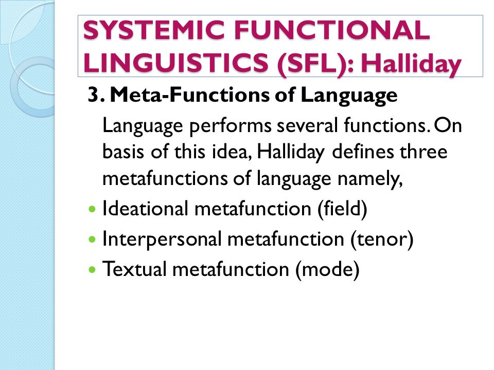 SYSTEMIC FUNCTIONAL LINGUISTICS (SFL): Halliday 3. Meta-Functions of Language Language performs several functions. On basis of this idea, Halliday def